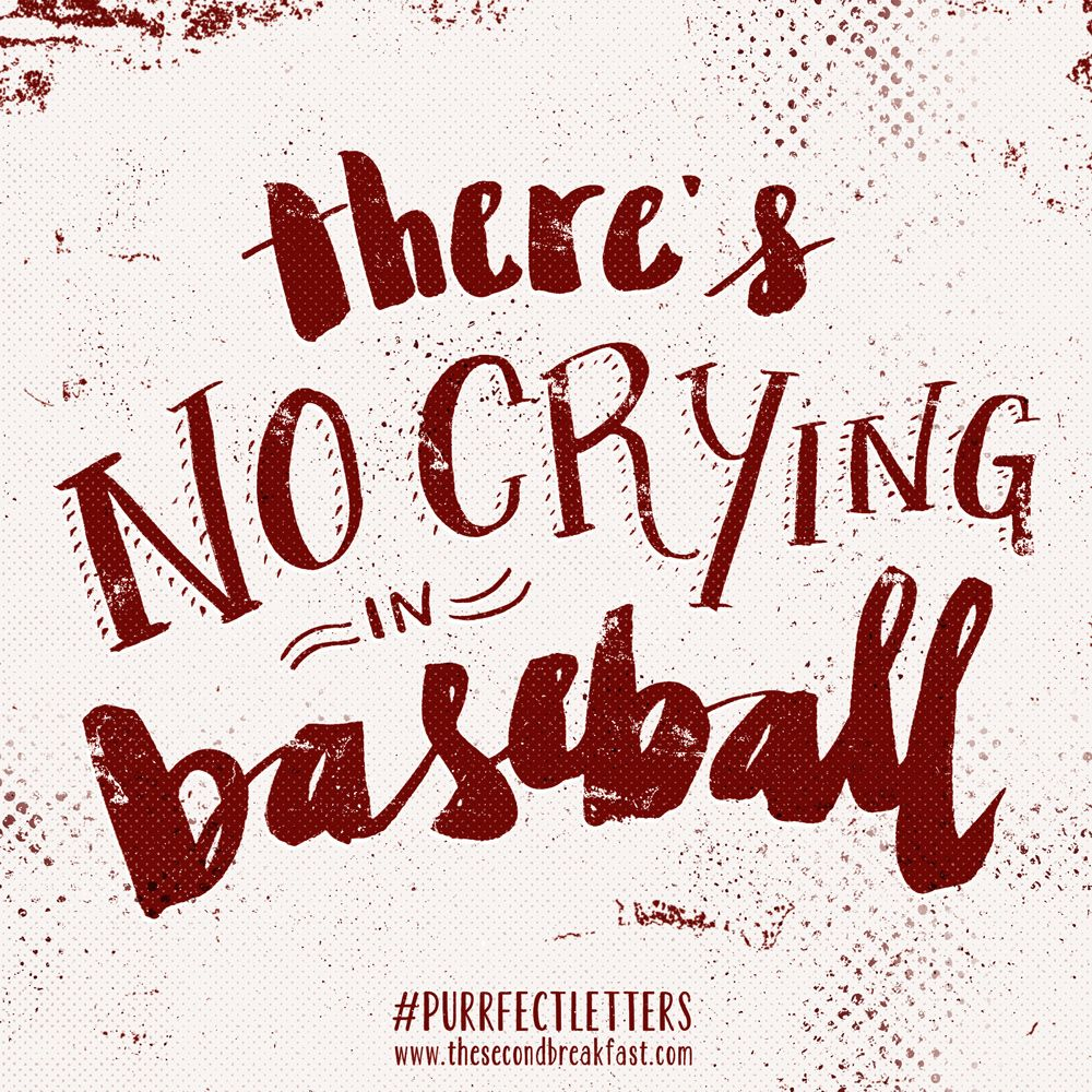There's no crying in baseball!!! – Jimmy Dugan, A League of Their Own.