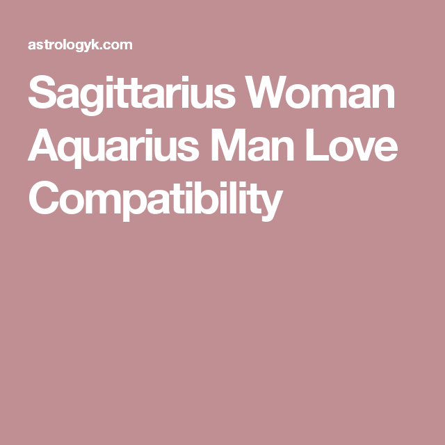 Make Compatibility Man Sagittarius And Aquarius Woman Love order for you