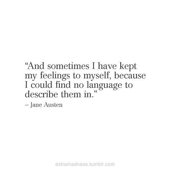"""And sometimes I have kept my feelings to myself, because I could find no language to describe them in."" ~ Jane Austen"