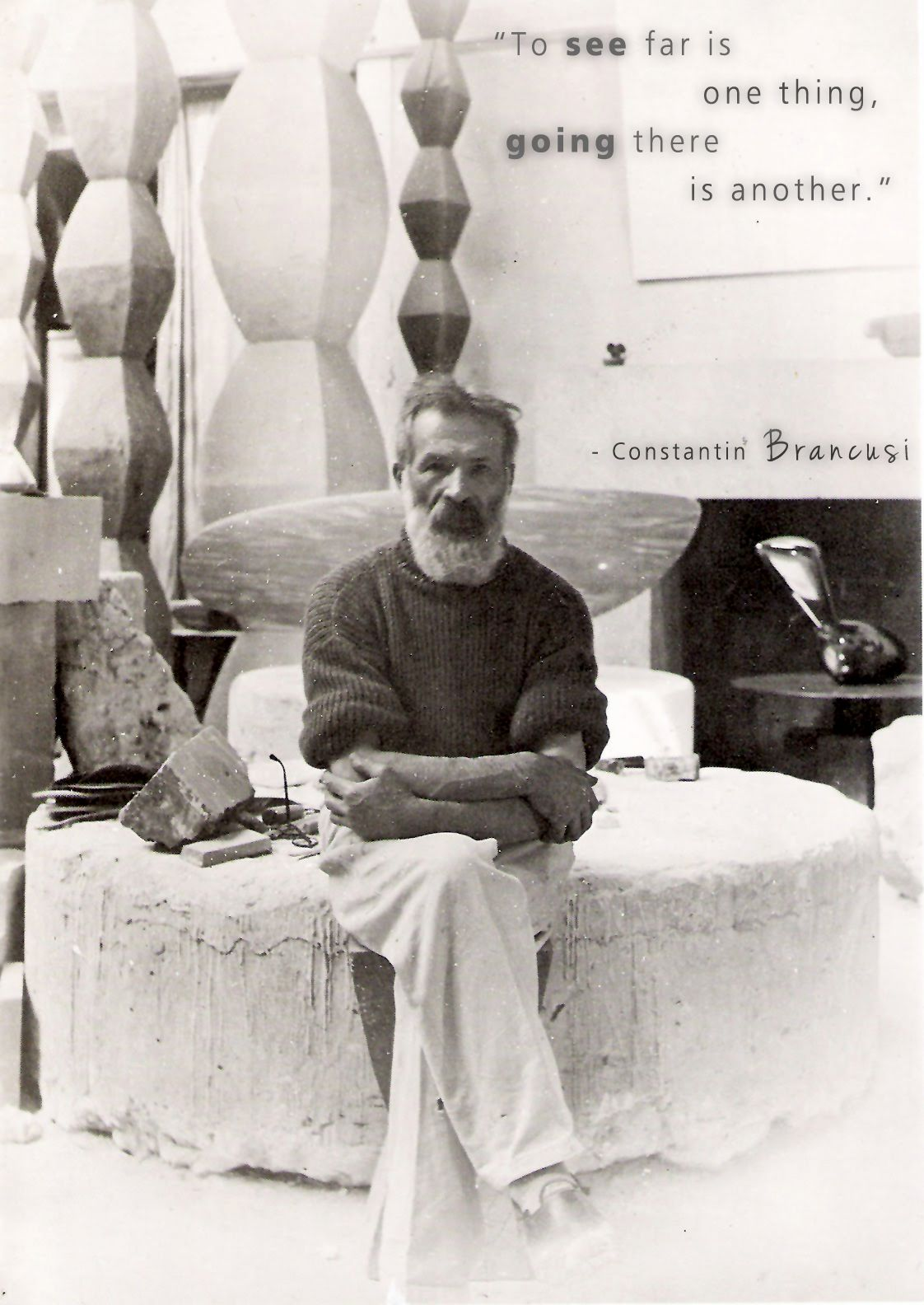 """""""To see far is one thing. Going there is another."""" Constantin Brancusi"""