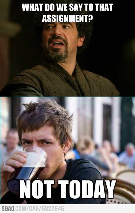 What Do We Say To That Assignment Today Meme Student Humor College Student Humor