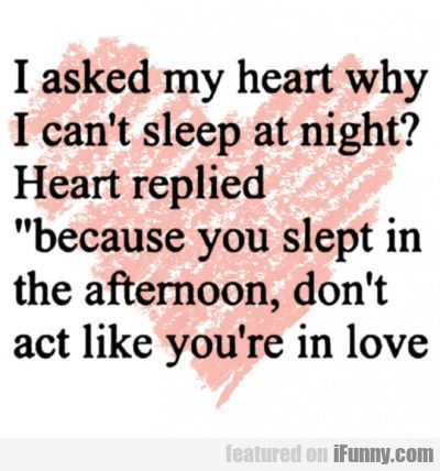I Asked My Heart Why I Can't Sleep At Night...  #Funny-Pics http://www.flaproductions.net/funny-pics/i-asked-my-heart-why-i-cant-sleep-at-night/18186/?utm_source=PN&utm_medium=http%3A%2F%2Fwww.pinterest.com%2Falliefernandez3%2Fgreat%2F&utm_campaign=FlaProductions