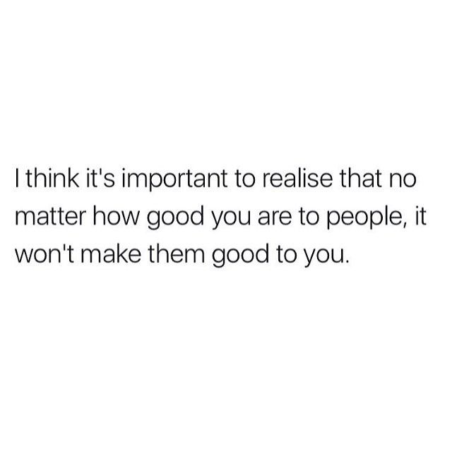 No Matter How Good You Are To People It Wont Make Them Good To You