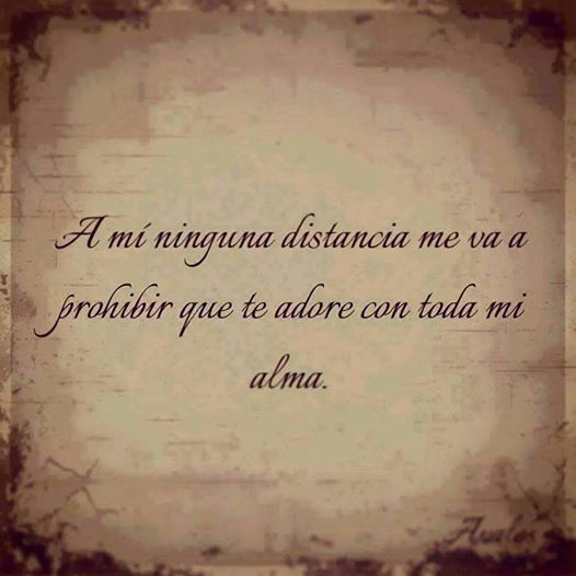 No distance is going to prohibit me to love you with all my soul.