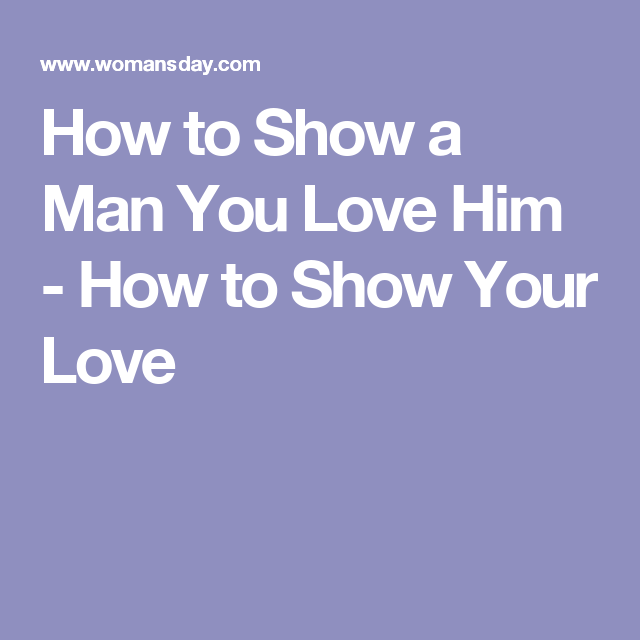 Man love to truly your show you him ways How To