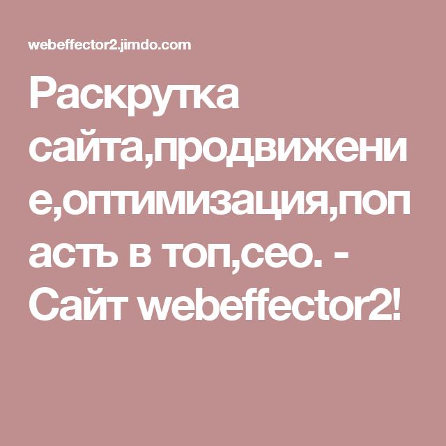 Раскрутка сайта,продвижение,оптимизация,попасть в топ,сео. - Сайт webeffector2!