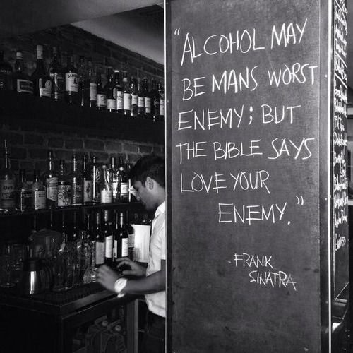 """Alcohol may be mama worst enemy; but the bible says love your enemy."" - Frank Sinatra"