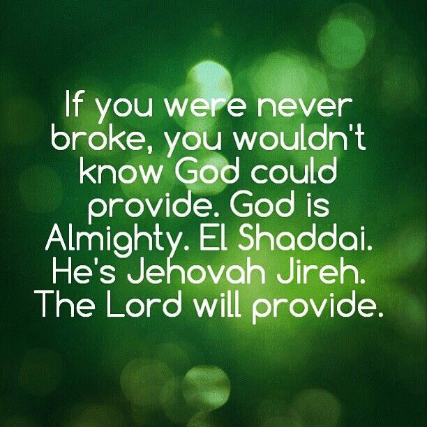 If you were never broke, you wouldn't know God could provide. God is Almighty. El Shaddai. He's Jehovah Jireh. The Lord will provide.