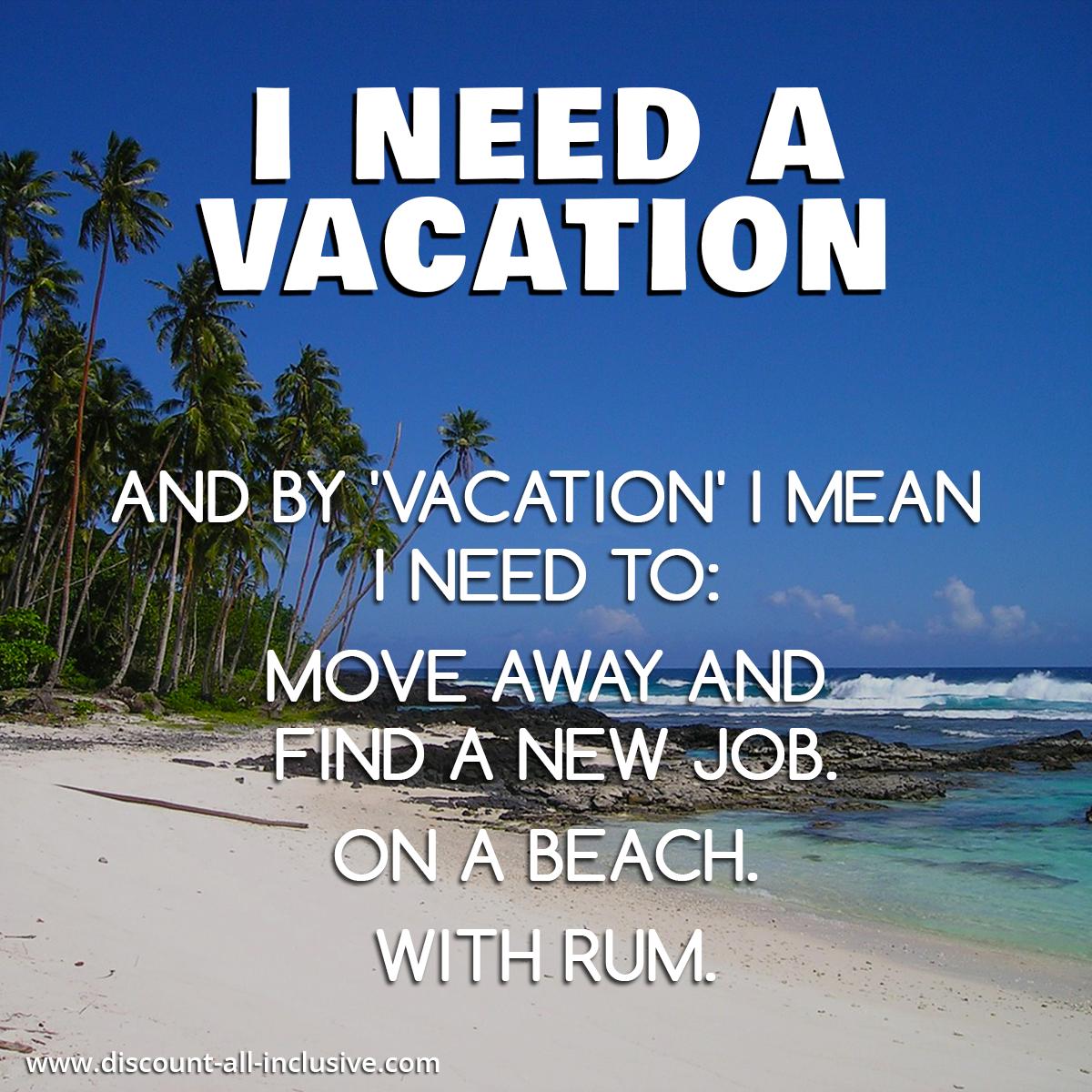 i need a vacation and by vacation i mean i need to move away and i need a vacation and by vacation i mean i need to move away