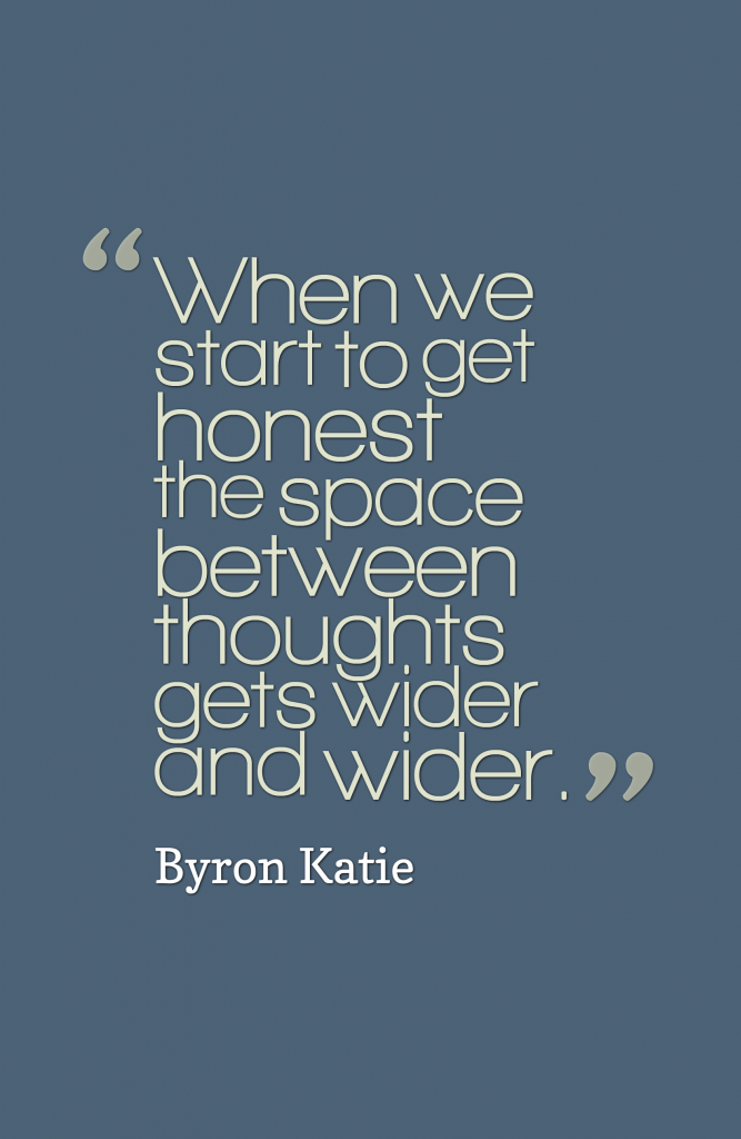 Byron Katie Quotes Fair When We Start To Get Honest The Space Between Thoughts Gets Wider