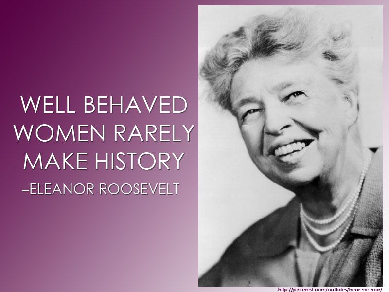 Well-behaved women rarely make history. –Eleanor Roosevelt  #women #quotes