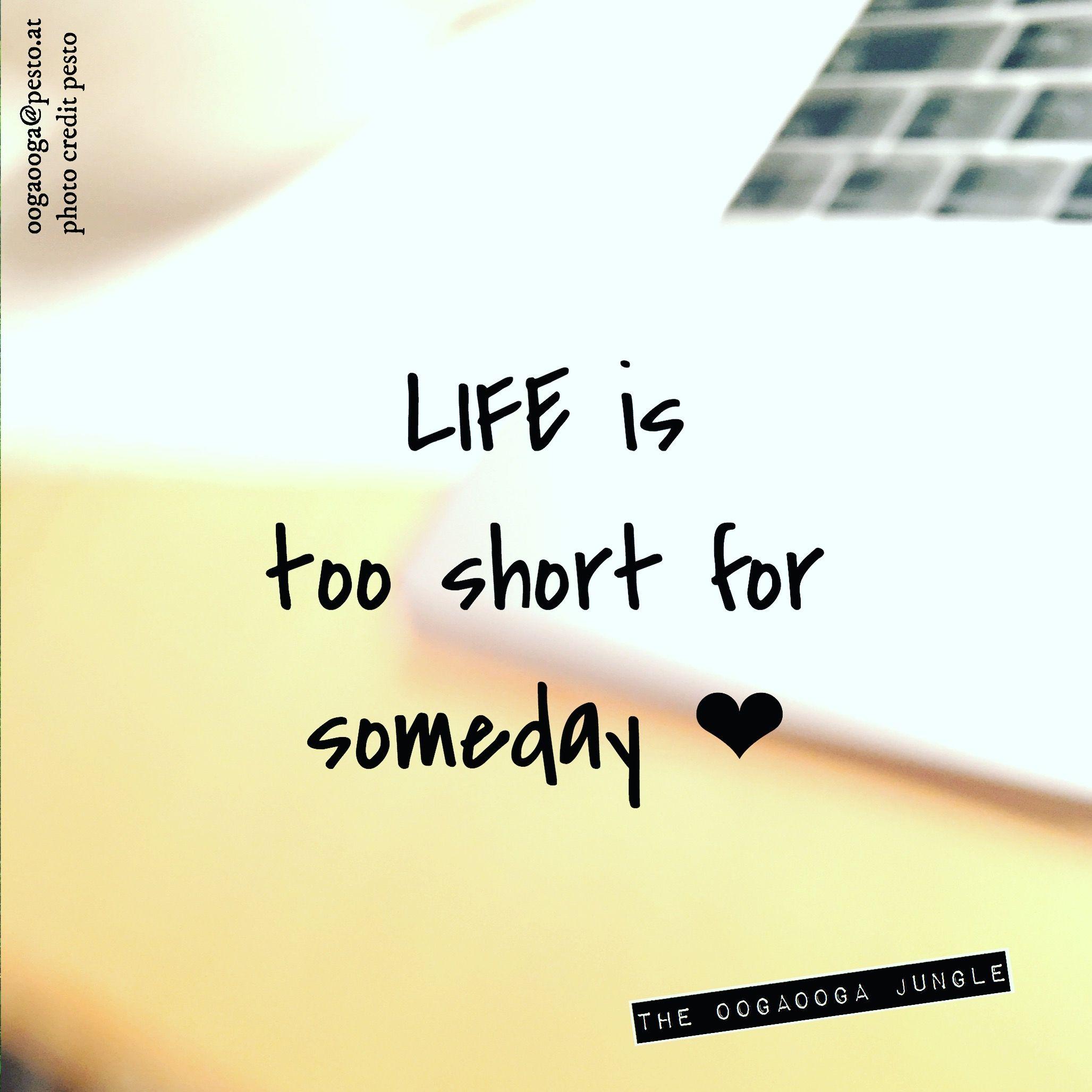 0976fbe52249 Life is too short for someday. Das Leben ist zu kurz für irgendwann ...