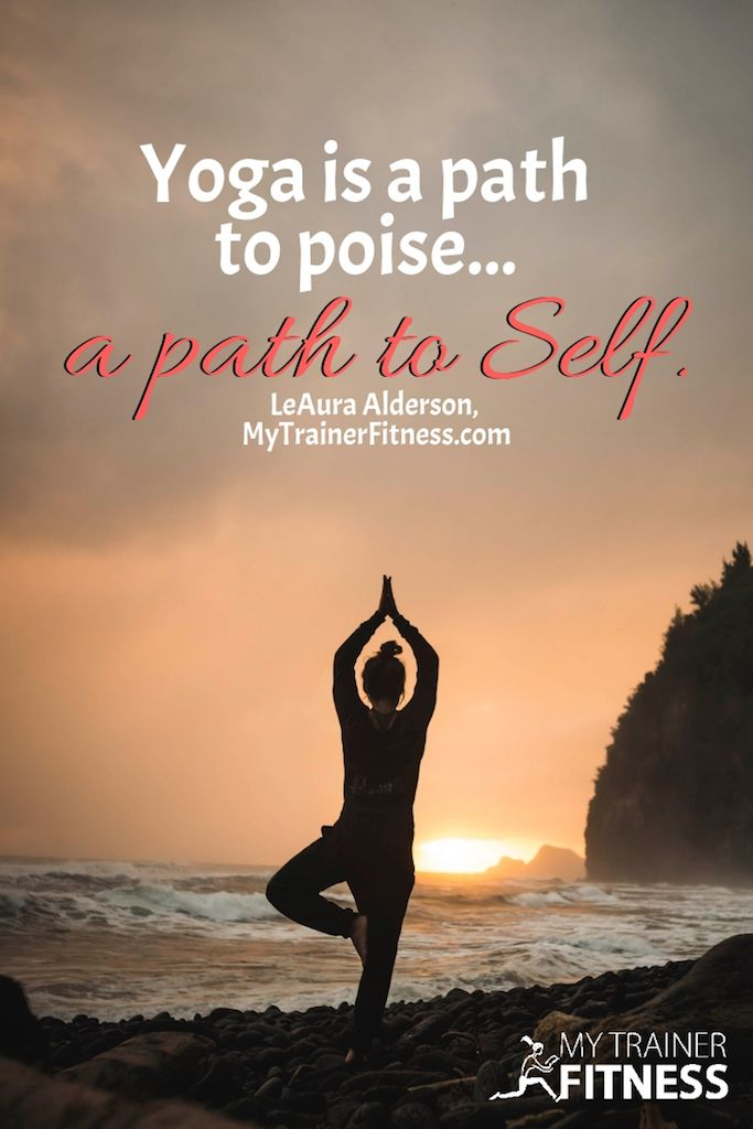 Yoga is a path to poise... a path to Self.  ~LeAura Alderson, owner-MyTrainerFitness.com #Yoga #ForB...