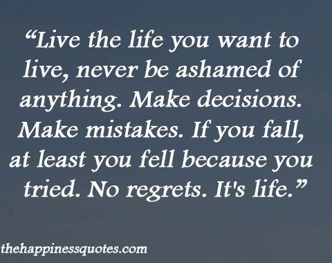 Live the life you want to live, never be ashamed of