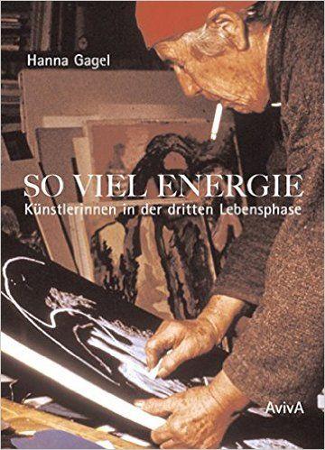 So viel Energie - Künstlerinnen in der dritten Lebensphase: Amazon.de: Hanna Gagel: Bücher