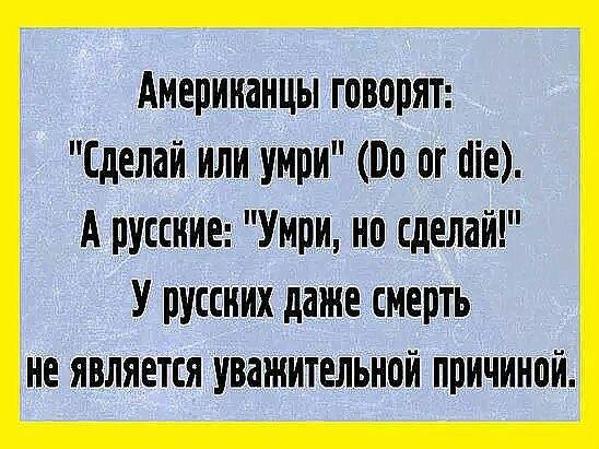 Американцы говорят «Сделай или умри» («Do or die»). А русские «Умри, но сделай». У русских даже смерть — не уважительная причина