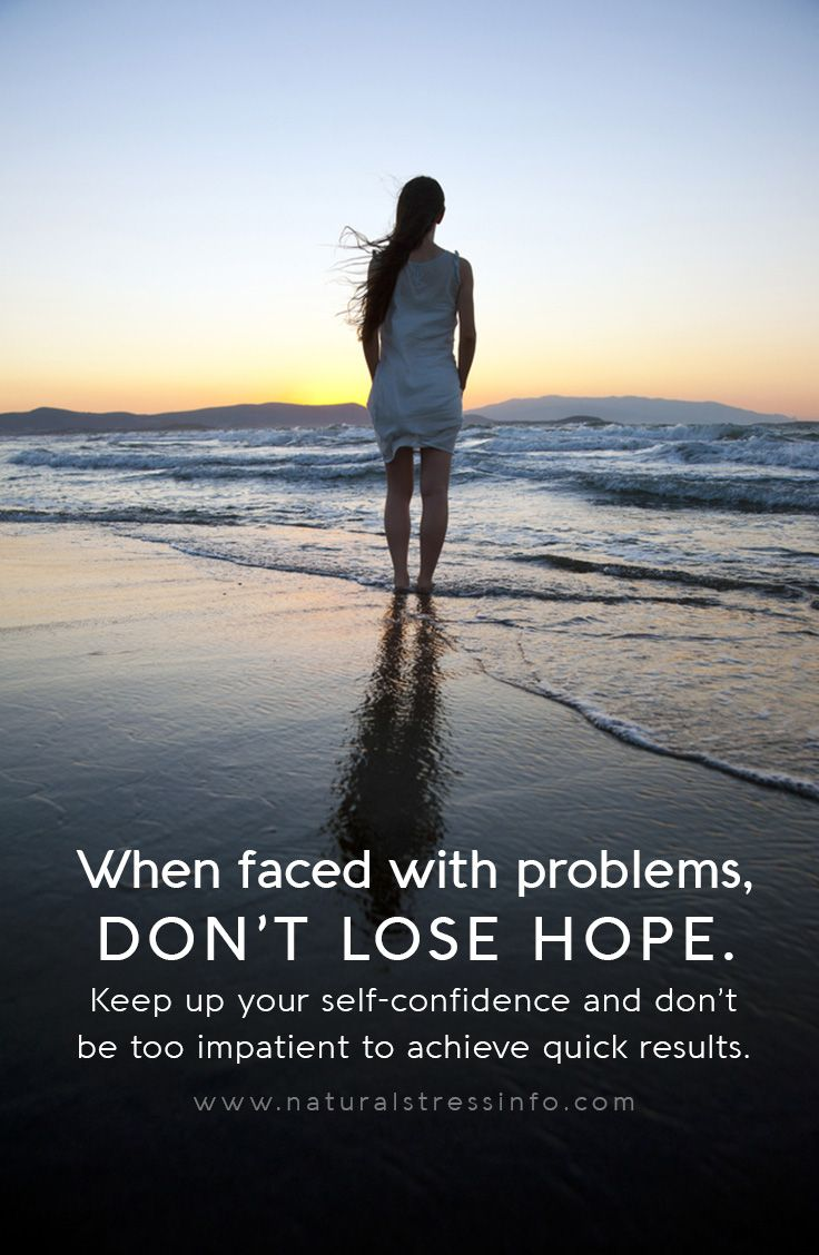 when faced with problems dont lose hope keep up your self confidence and dont be too impatient to achieve quick results