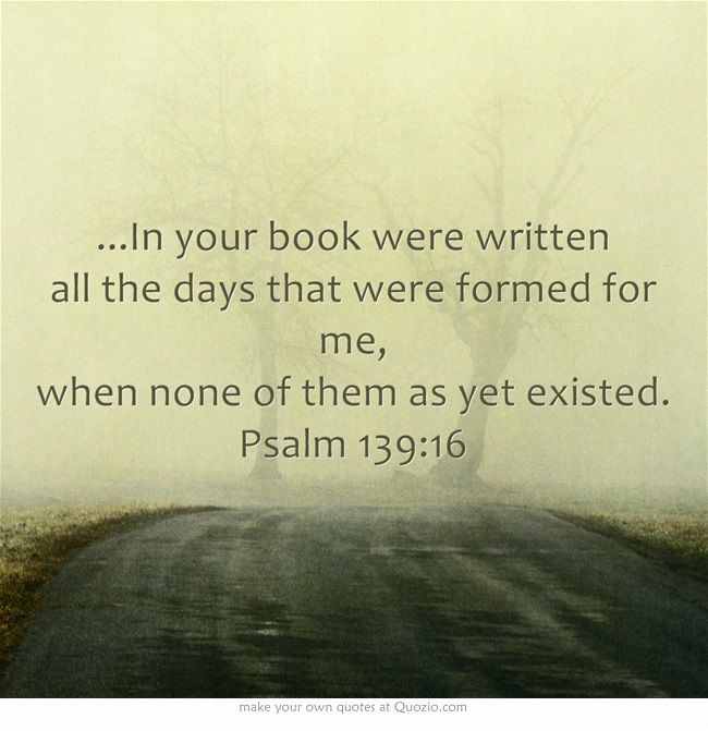 ...In your book were written all the days that were formed for me, when none of them as yet existed. Psalm 139:16