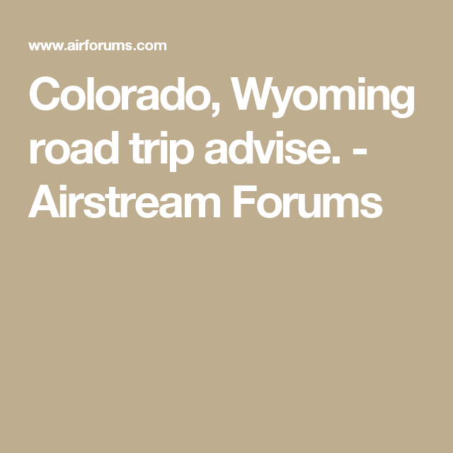 Colorado, Wyoming road trip advise. - Airstream Forums