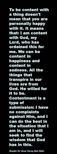 To be content with a thing doesn't mean that you are personally happy with it. It means that: I am content with God, my Lord, who has ordained this for me. We can be content in happiness and content in sadness. All the things that transpire in our lives are from God. He willed for it to be. Contentment is a type of submission: I have no complaints against Him, and I can do the best in the situation that I am in, and I will seek to find the wisdom that God has in this.   Shaykh Dr Umar Faruq