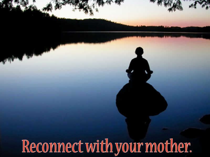 Reconnect with your mother.