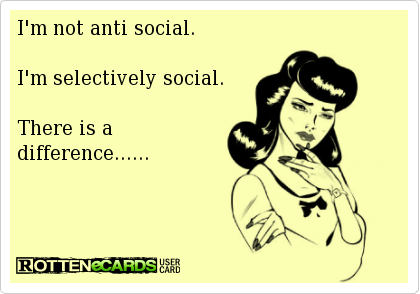 ~ I'm not anti social. I'm selectively social. There is a difference......