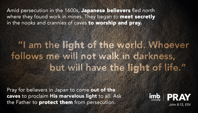 Pray for believers in Japan to come out of the caves to proclaim His marvelous light to all.  Ask the Father to protect them from persecution.