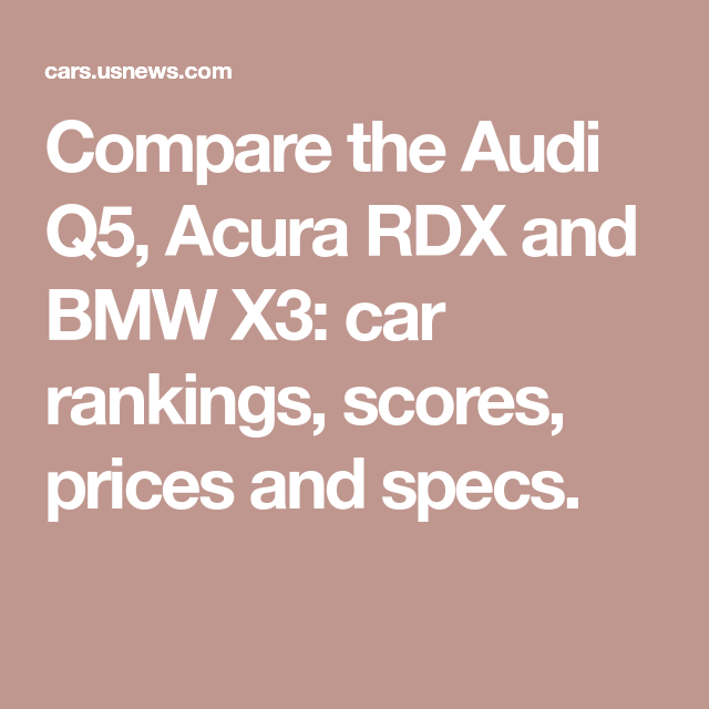 Compare The Audi Q5, Acura RDX And BMW X3: Car Rankings
