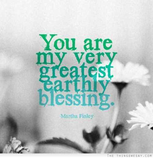 You Are A Blessing Quotes Fair You Are My Very Greatest Earthly Blessing  Word Up  Pinterest