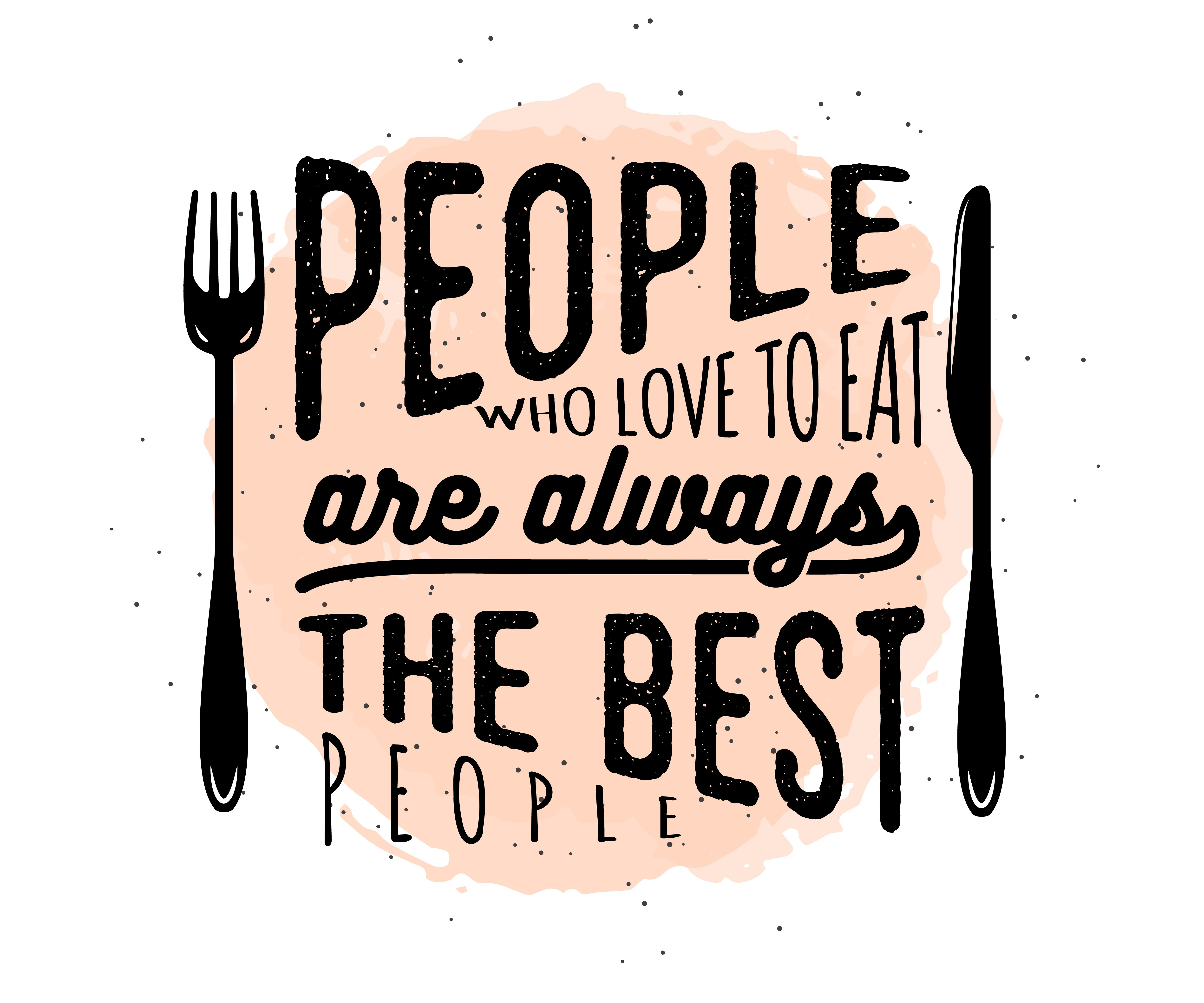 People who love to eat are always the best people eat