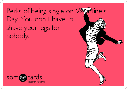 Perks Of Being Single On Valentine S Day You Don T Have To Shave Your Legs For Nobody Funny Valentines Day Quotes Single Humor Single Quotes Funny