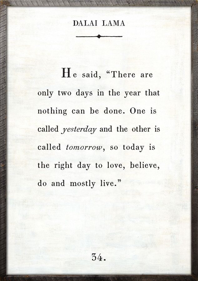 """he said, 'There are only two days in the year that nothing can be done. One is called yesterday, and the other is called tomorrow, so today is the right day to love, beleive, do and mostly live"" - Dalai Lama #quote"