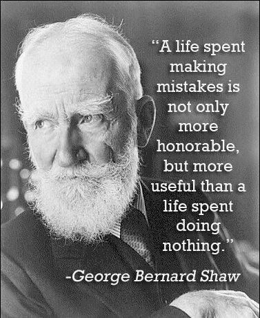 a life spent making mistakes is not only more honorable, but more useful than a life spent doing nothing