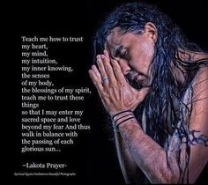 a  lakota  prayer ~ teach  me  how  to  trust ~  that i  may enter my  sacred  space and  love beyond my  fear and  thus  walk in balance with the  passing of  each glorious  sun