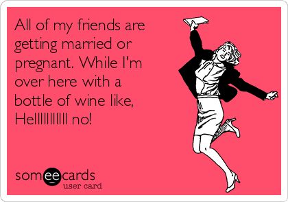 All Of My Friends Are Getting Married Or Pregnant While I M Over Here With A Bottle Of Wine Like Helllllllllll No Bones Funny Haha Funny Funny