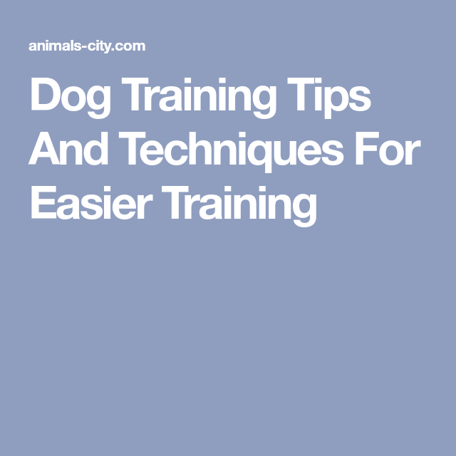 Dog Training Tips And Techniques For Easier Training