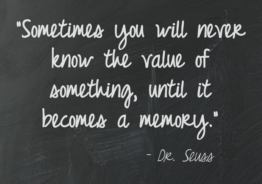 """""""Sometimes you will never know the value of something, until it becomes a memory."""" ~ Dr. Seuss"""