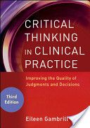 Critical Thinking in Clinical Practice: Improving the Quality of Judgments and Decisions