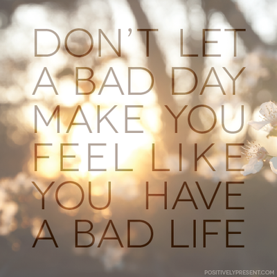 Don't let a bad day make you feel like you have a bad life!  http://marketwithsam.info