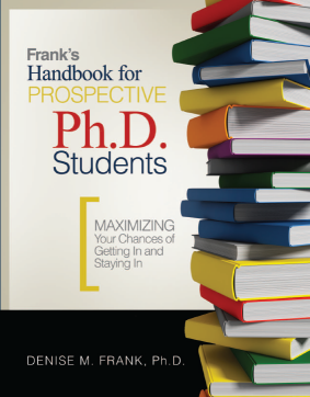 """Fielding alumna Denise Frank's Handbook for Perspective Ph.D. Students: """"Maximizing You Chances of Getting and Staying In"""" focuses on the application process, letters of recommendation, mentally preparing for doctoral studies, writing on a doctoral level, choosing an advisor, the dissertation, the oral defense and other issues."""