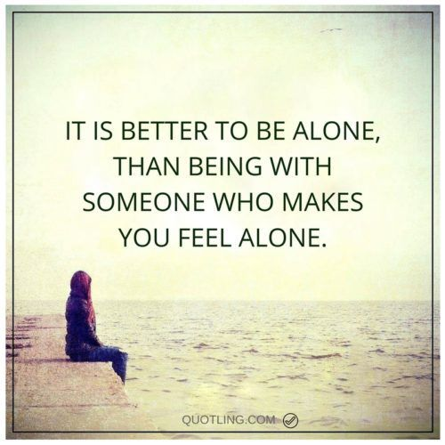 It Is Better To Be Alone Than Being With Someone Who Makes You
