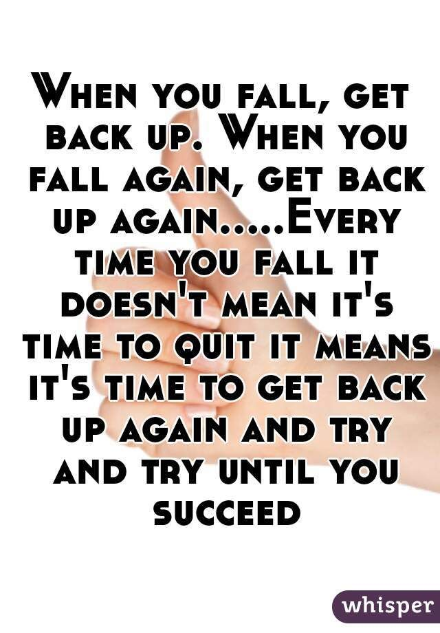 When You Fall Get Back Up When You Fall Again Get Back Up Again Every Time You Fall It Doesn T Mean It S Time To Q Get Back Up Up Quotes Feelings Quotes