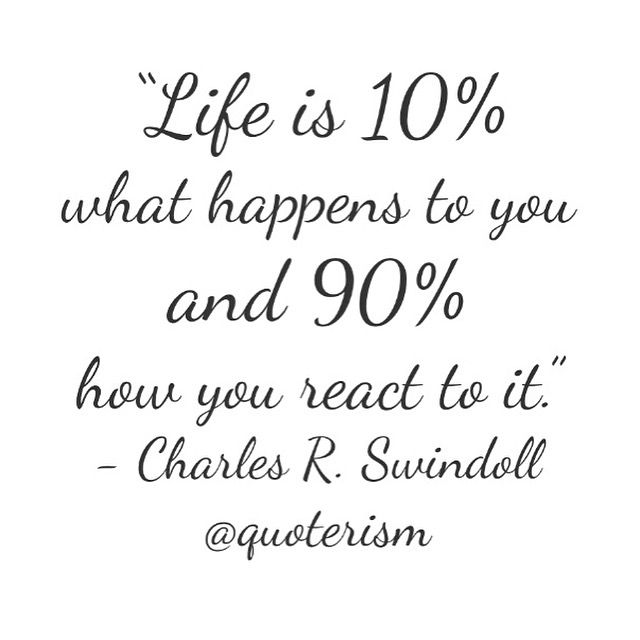 """""""Life is 10% what happens to you and 90% how you react to it."""" - Charles R. Swindoll @quoterism"""