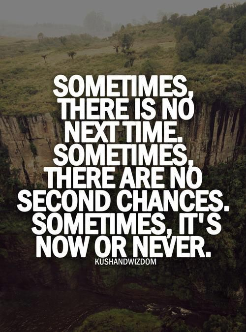 Sometimes it's now or never.    More inspiration at http://www.evancarmichael.com/