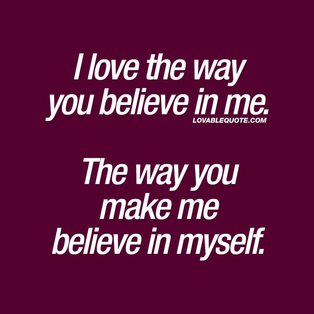 I Love The Way You Believe In Me The Way You Make Me Believe In Myself When He Or She Believes In You Make Me Happy Quotes Happy Quotes You