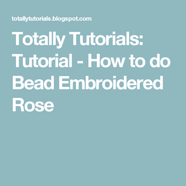 Totally Tutorials: Tutorial - How to do Bead Embroidered Rose