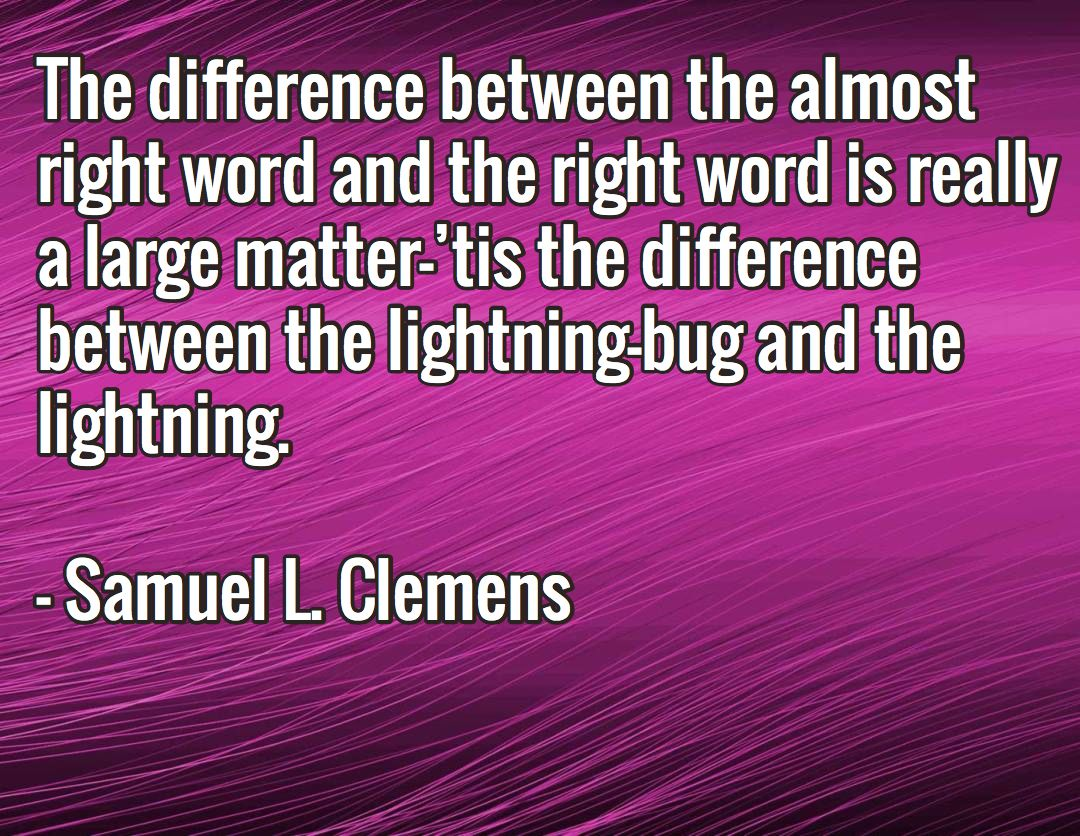 The difference between the almost right word and the right word is really a large matter—'tis the difference between the lightning-bug and the lightning.  - Samuel L. Clemens