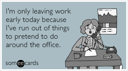 I M Only Leaving Work Early Today Because I Ve Run Out Of Things To Pretend To Do Around The Office Leaving Work Early Ecards Funny Work Humor