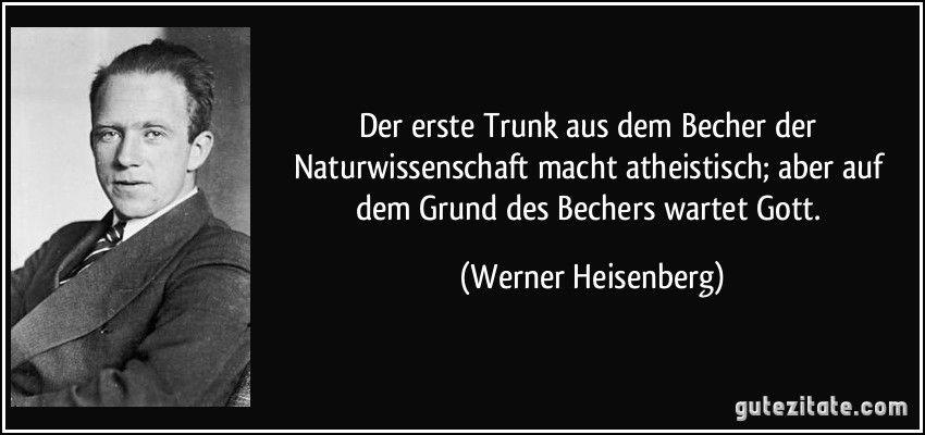 Der Erste Trunk Aus Dem Becher Der Naturwissenschaft Macht Atheistisch Aber Auf Dem Grund Des Bechers Wartet Gott Wern Werner Heisenberg Zitate Zitat Bilder