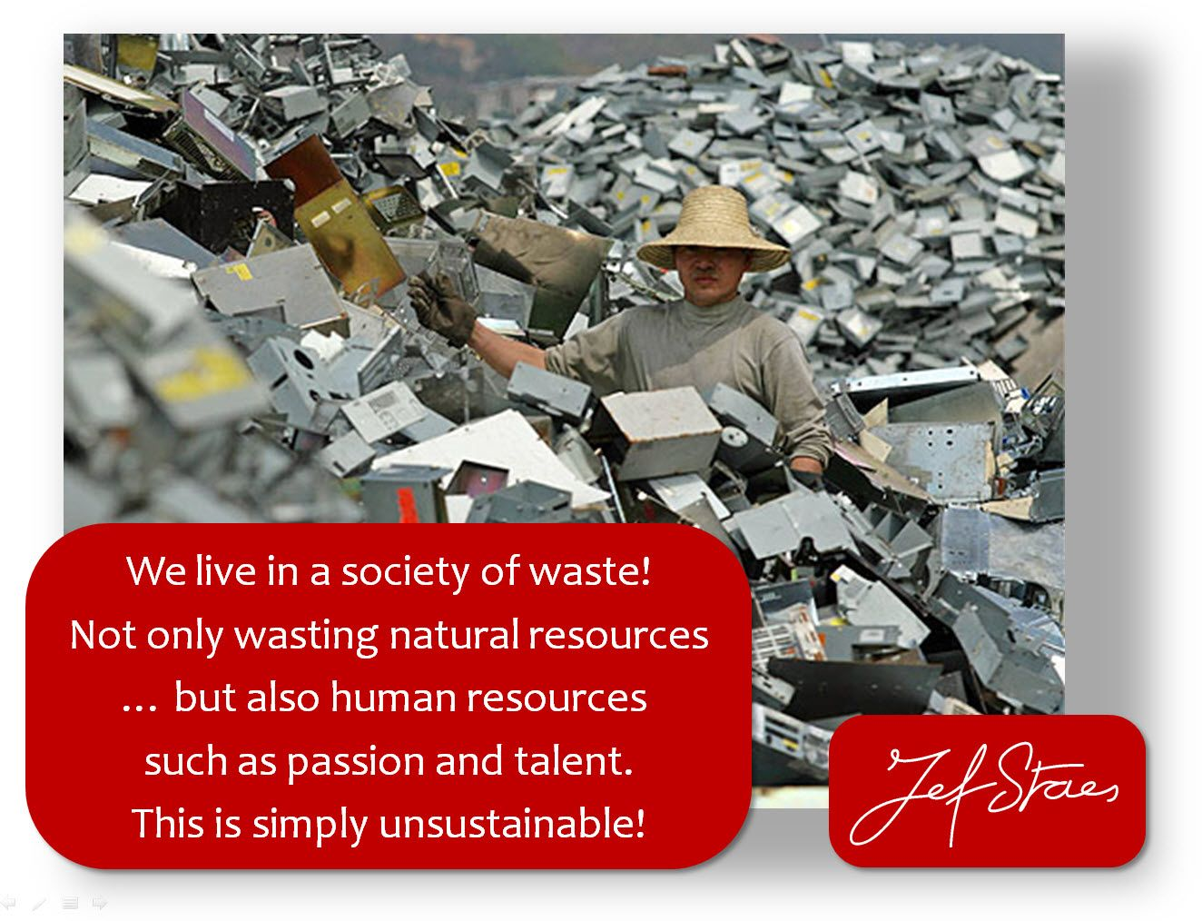 We live in a society of waste!  Not only wasting natural resources  … but also human resources   such as passion and talent.  This is simply unsustainable!